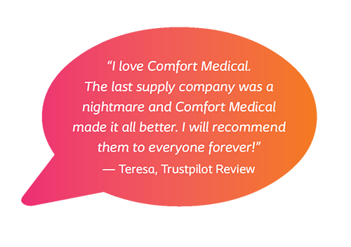 I love Comfort Medical. The last supply company was a nightmare and Comfort Medical made it all better. I will recommend them to everyone forever! - Teresa, Trustpilot Review