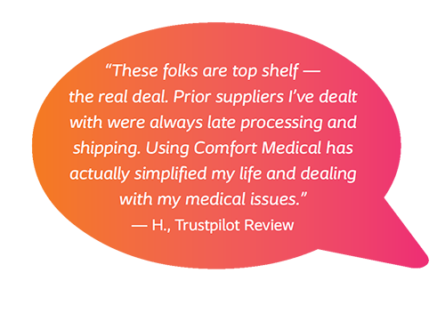 These folks are top shelf - the real deal. Prior suppliers I've dealt with were always late processing and shipping. Using Comfort Medical has actually simplified my life and dealing with my medical issues. - H., Trustpilot Review